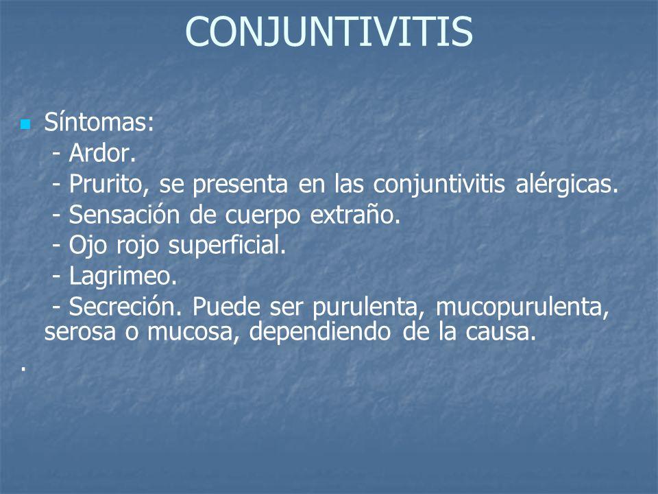 CONJUNTIVITIS Síntomas: - Ardor. - Prurito, se presenta en las conjuntivitis alérgicas. - Sensación de cuerpo extraño. - Ojo rojo superficial. - Lagri