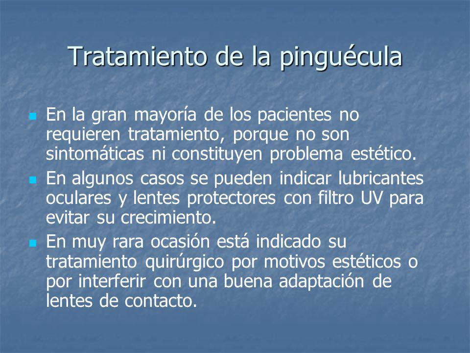 Tratamiento de la pinguécula En la gran mayoría de los pacientes no requieren tratamiento, porque no son sintomáticas ni constituyen problema estético