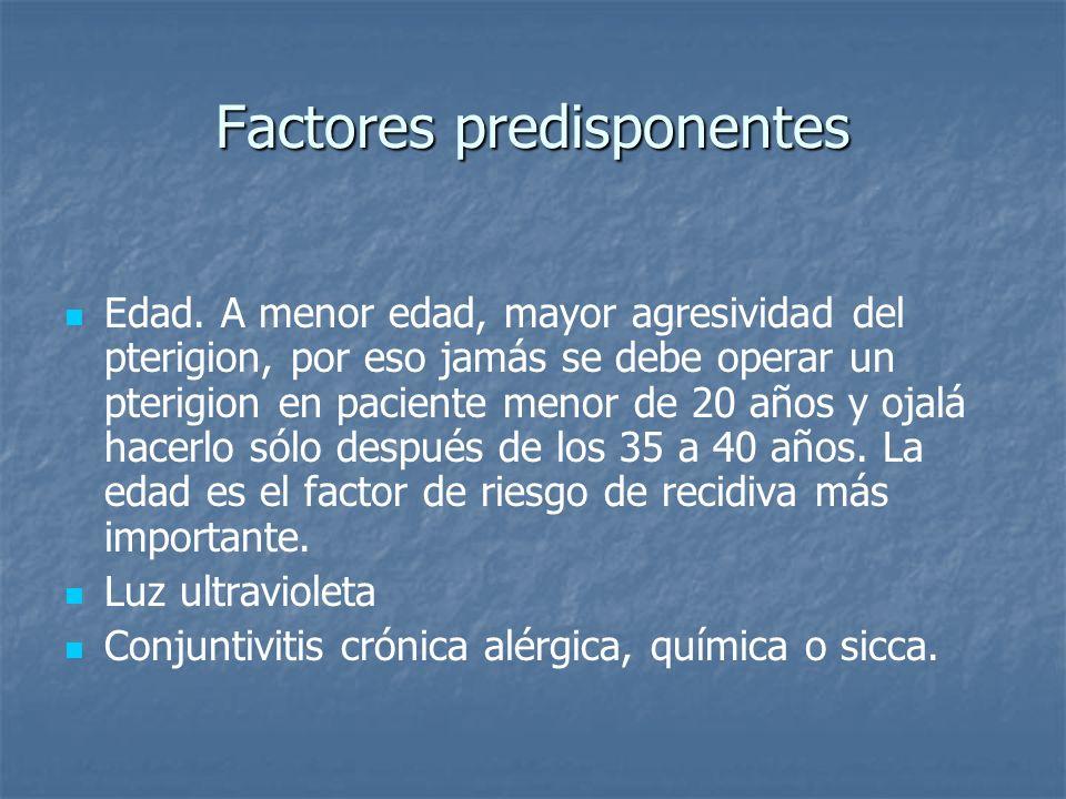 Factores predisponentes Edad. A menor edad, mayor agresividad del pterigion, por eso jamás se debe operar un pterigion en paciente menor de 20 años y