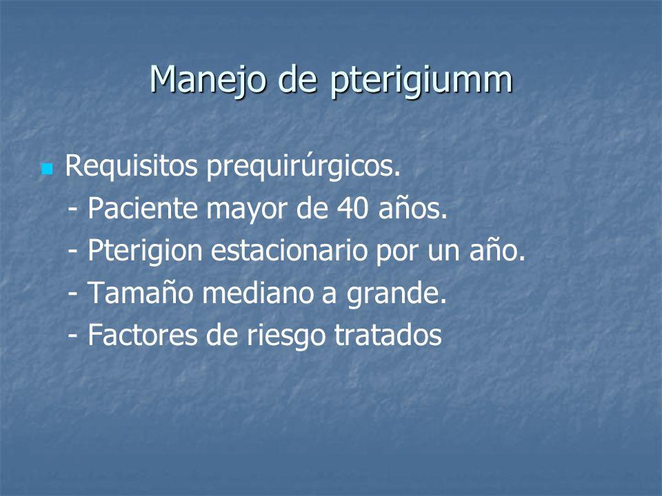 Manejo de pterigiumm Requisitos prequirúrgicos. - Paciente mayor de 40 años. - Pterigion estacionario por un año. - Tamaño mediano a grande. - Factore