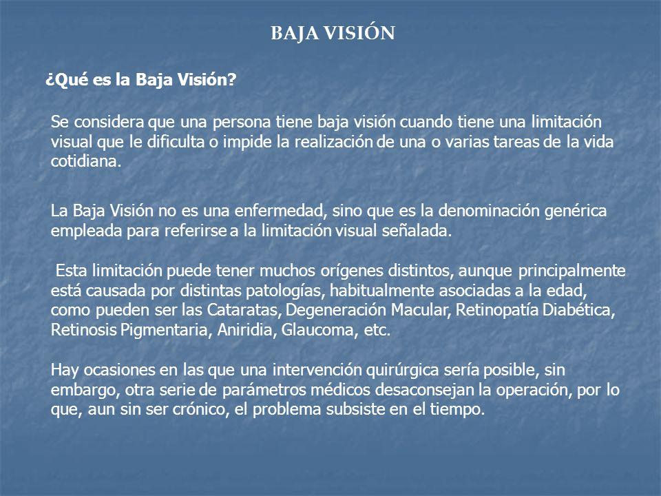 BAJA VISIÓN ¿Qué es la Baja Visión? Se considera que una persona tiene baja visión cuando tiene una limitación visual que le dificulta o impide la rea