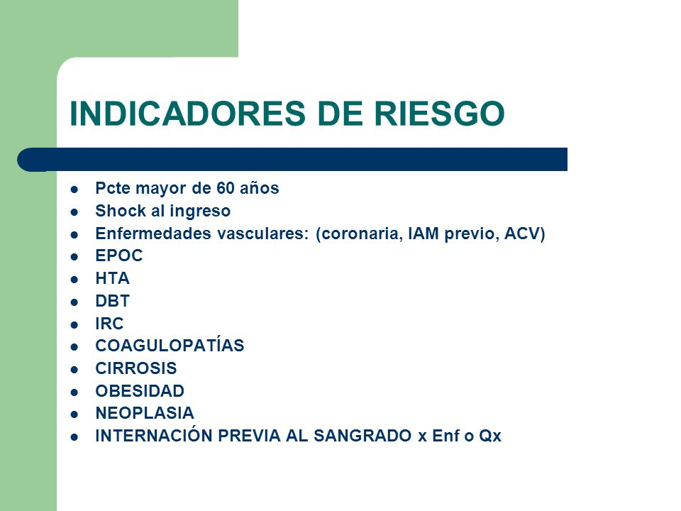INDICADORES DE RIESGO Pcte mayor de 60 años Shock al ingreso Enfermedades vasculares: (coronaria, IAM previo, ACV) EPOC HTA DBT IRC COAGULOPATÍAS CIRR