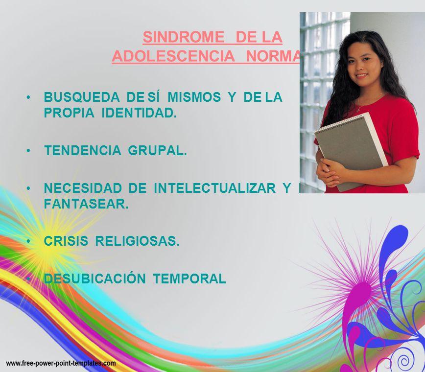 SINDROME DE LA ADOLESCENCIA NORMAL BUSQUEDA DE SÍ MISMOS Y DE LA PROPIA IDENTIDAD. TENDENCIA GRUPAL. NECESIDAD DE INTELECTUALIZAR Y DE FANTASEAR. CRIS