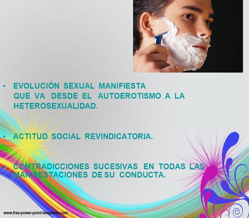 EVOLUCIÓN SEXUAL MANIFIESTA QUE VA DESDE EL AUTOEROTISMO A LA HETEROSEXUALIDAD. ACTITUD SOCIAL REVINDICATORIA. CONTRADICCIONES SUCESIVAS EN TODAS LAS