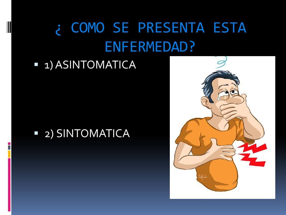 ¿ COMO SE PRESENTA ESTA ENFERMEDAD? 1) ASINTOMATICA 1) ASINTOMATICA 2) SINTOMATICA 2) SINTOMATICA