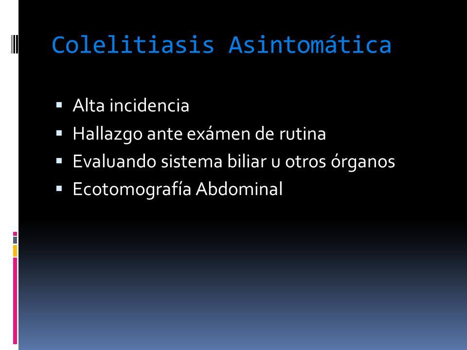 Colelitiasis Asintomática Alta incidencia Hallazgo ante exámen de rutina Evaluando sistema biliar u otros órganos Ecotomografía Abdominal