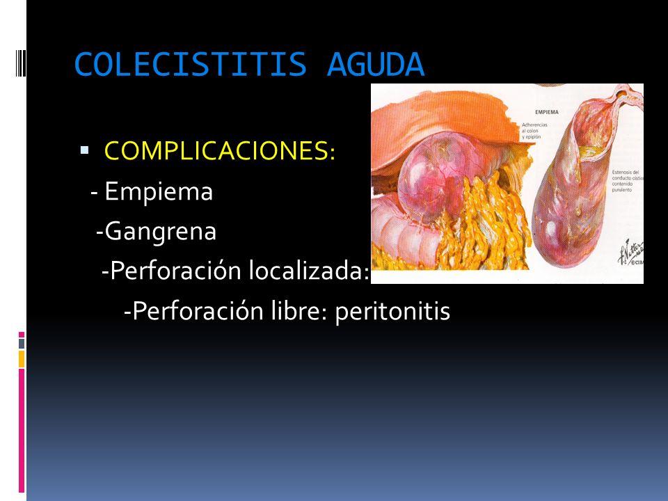 COLECISTITIS AGUDA COMPLICACIONES: COMPLICACIONES: - Empiema - Empiema -Gangrena -Gangrena -Perforación localizada: -Perforación localizada: -Perforac