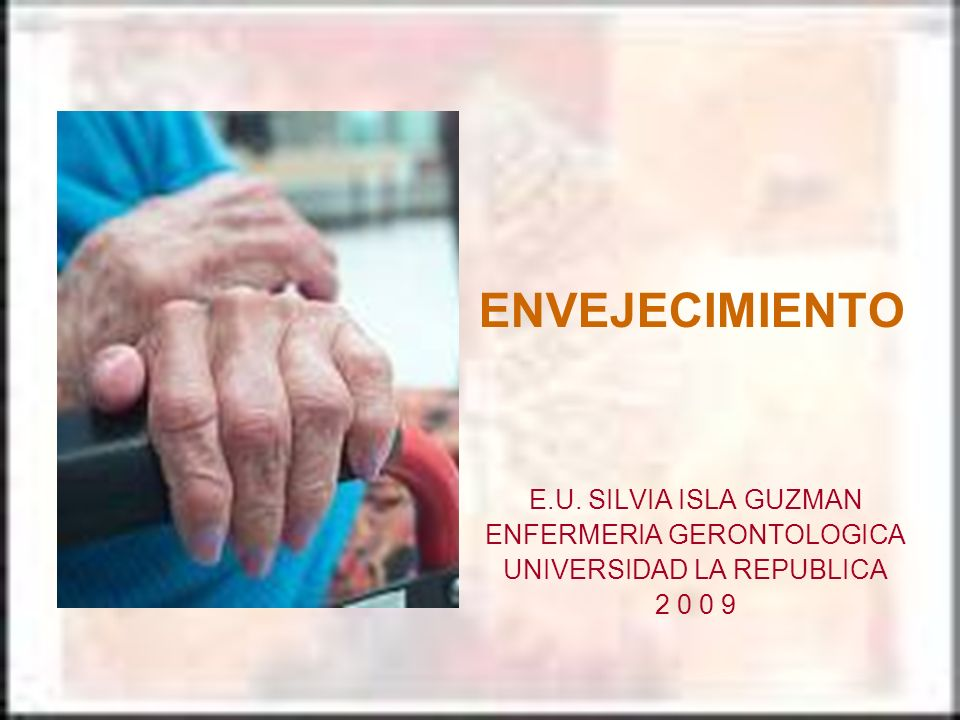 ENVEJECIMIENTO E.U. SILVIA ISLA GUZMAN ENFERMERIA GERONTOLOGICA UNIVERSIDAD LA REPUBLICA 2 0 0 9