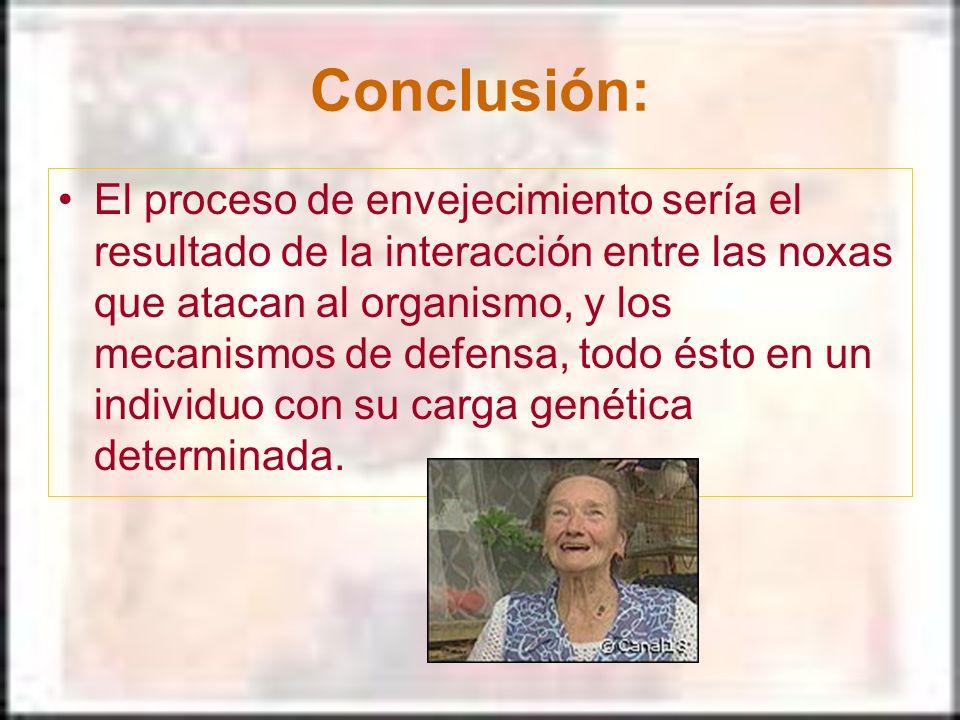 Conclusión: El proceso de envejecimiento sería el resultado de la interacción entre las noxas que atacan al organismo, y los mecanismos de defensa, to