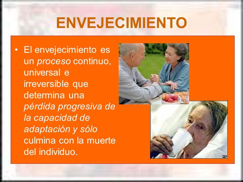 ENVEJECIMIENTO El envejecimiento es un proceso continuo, universal e irreversible que determina una pérdida progresiva de la capacidad de adaptación y