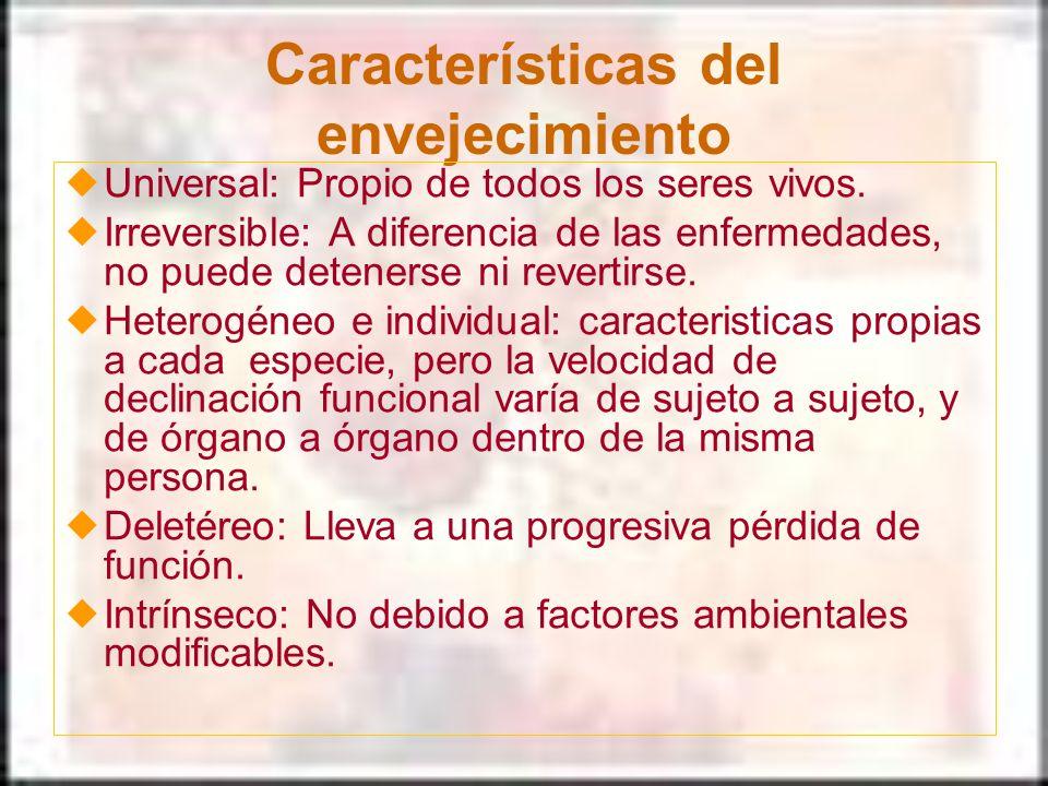 Características del envejecimiento Universal: Propio de todos los seres vivos. Irreversible: A diferencia de las enfermedades, no puede detenerse ni r