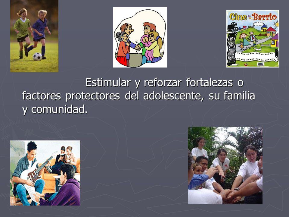 Estimular y reforzar fortalezas o factores protectores del adolescente, su familia y comunidad.