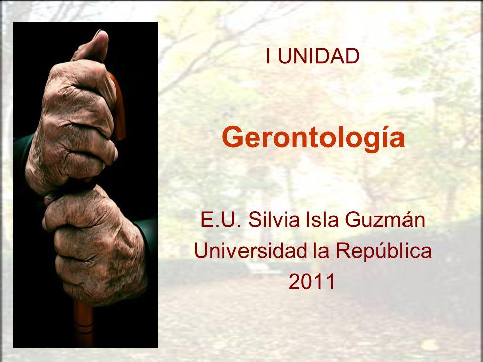 Gerontología E.U. Silvia Isla Guzmán Universidad la República 2011 I UNIDAD