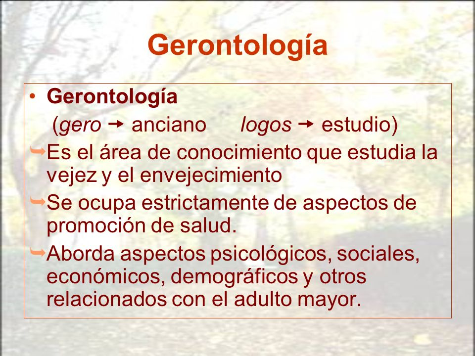 Gerontología (gero anciano logos estudio) Es el área de conocimiento que estudia la vejez y el envejecimiento Se ocupa estrictamente de aspectos de pr