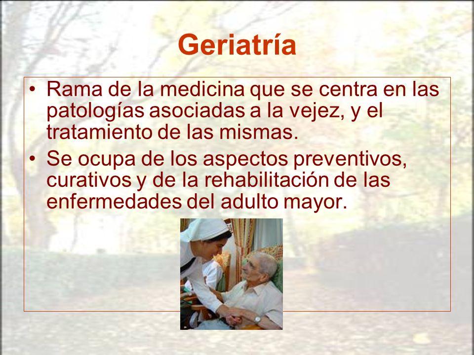 Geriatría Rama de la medicina que se centra en las patologías asociadas a la vejez, y el tratamiento de las mismas. Se ocupa de los aspectos preventiv