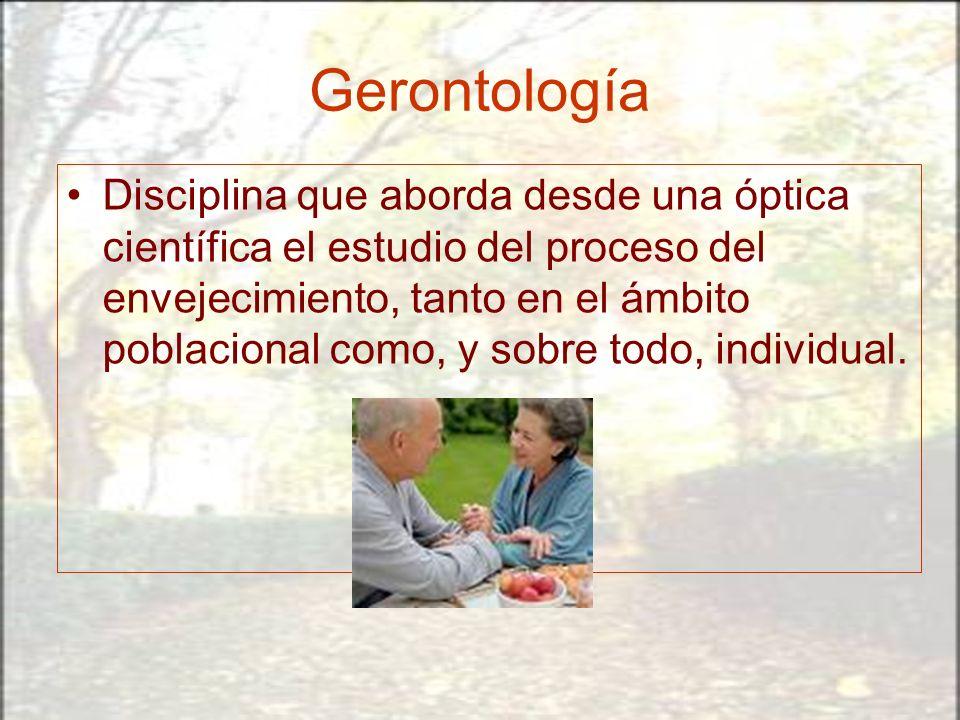 Gerontología Disciplina que aborda desde una óptica científica el estudio del proceso del envejecimiento, tanto en el ámbito poblacional como, y sobre