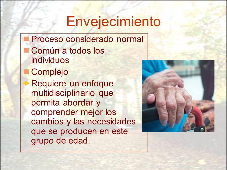 Envejecimiento Proceso considerado normal Común a todos los individuos Complejo Requiere un enfoque multidisciplinario que permita abordar y comprende