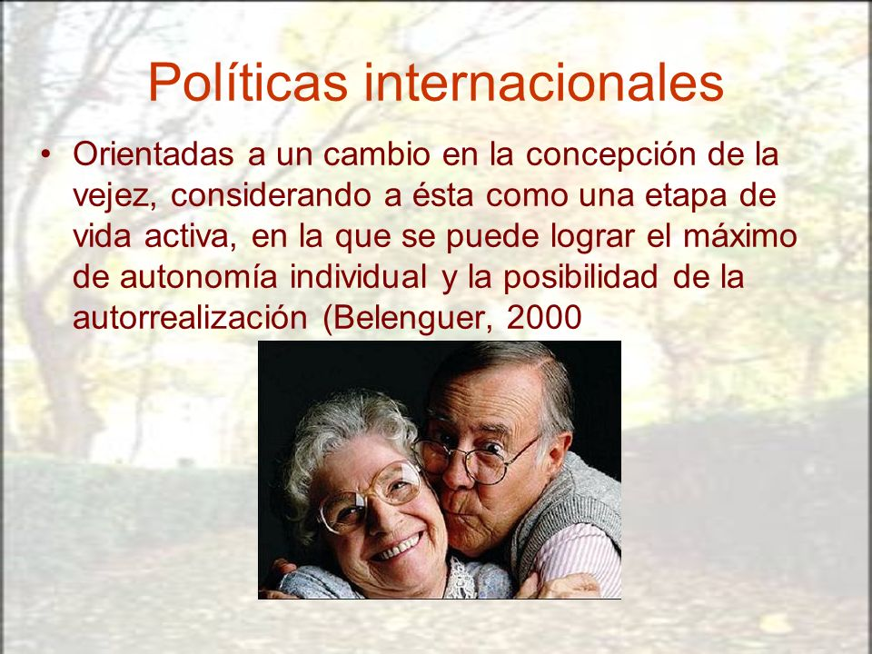 Políticas internacionales Orientadas a un cambio en la concepción de la vejez, considerando a ésta como una etapa de vida activa, en la que se puede l