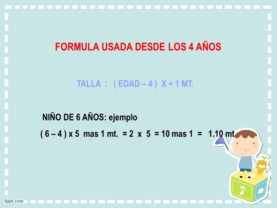 FORMULA USADA DESDE LOS 4 AÑOS TALLA : ( EDAD – 4 ) X + 1 MT. NIÑO DE 6 AÑOS: ejemplo ( 6 – 4 ) x 5 mas 1 mt. = 2 x 5 = 10 mas 1 = 1.10 mt