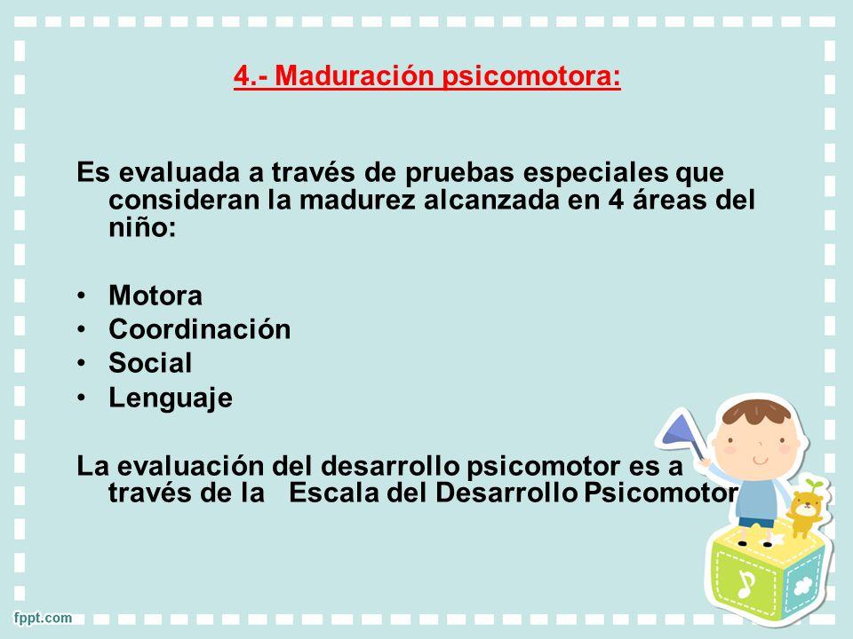 4.- Maduración psicomotora: Es evaluada a través de pruebas especiales que consideran la madurez alcanzada en 4 áreas del niño: Motora Coordinación So