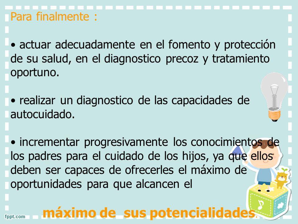 Para finalmente : actuar adecuadamente en el fomento y protección de su salud, en el diagnostico precoz y tratamiento oportuno. realizar un diagnostic