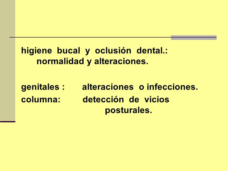 higiene bucal y oclusión dental.: normalidad y alteraciones. genitales : alteraciones o infecciones. columna: detección de vicios posturales.