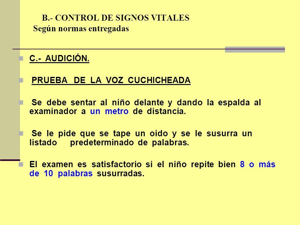 B.- CONTROL DE SIGNOS VITALES Según normas entregadas C.- AUDICIÓN. PRUEBA DE LA VOZ CUCHICHEADA Se debe sentar al niño delante y dando la espalda al