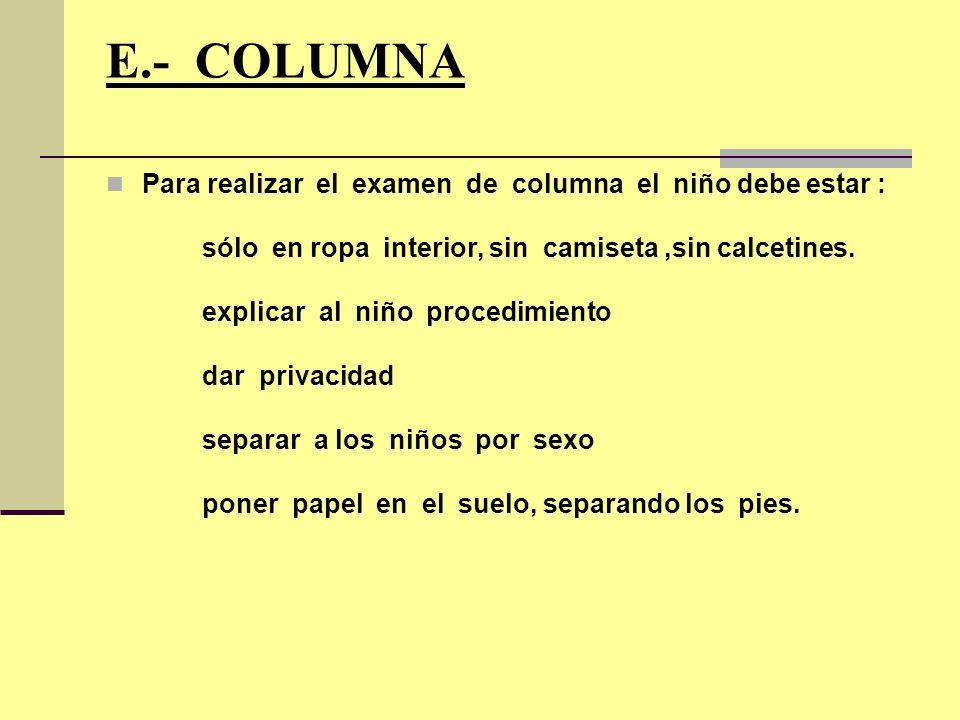 E.- COLUMNA Para realizar el examen de columna el niño debe estar : sólo en ropa interior, sin camiseta,sin calcetines. explicar al niño procedimiento