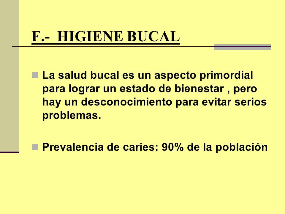 F.- HIGIENE BUCAL La salud bucal es un aspecto primordial para lograr un estado de bienestar, pero hay un desconocimiento para evitar serios problemas