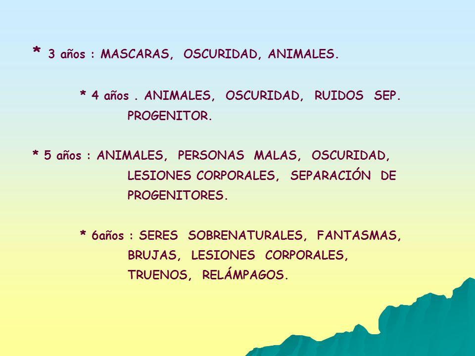 * 3 años : MASCARAS, OSCURIDAD, ANIMALES. * 4 años. ANIMALES, OSCURIDAD, RUIDOS SEP. PROGENITOR. * 5 años : ANIMALES, PERSONAS MALAS, OSCURIDAD, LESIO
