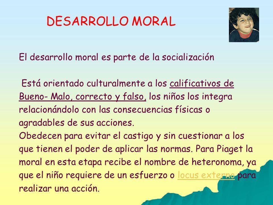 DESARROLLO MORAL El desarrollo moral es parte de la socialización Está orientado culturalmente a los calificativos de Bueno- Malo, correcto y falso, l