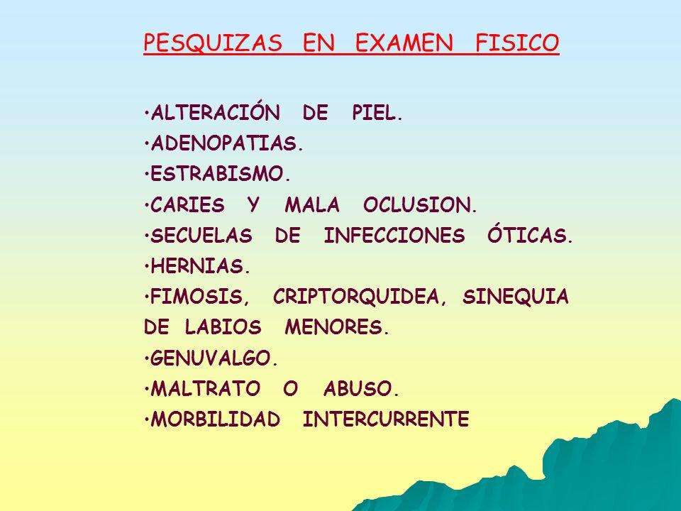 PESQUIZAS EN EXAMEN FISICO ALTERACIÓN DE PIEL. ADENOPATIAS. ESTRABISMO. CARIES Y MALA OCLUSION. SECUELAS DE INFECCIONES ÓTICAS. HERNIAS. FIMOSIS, CRIP