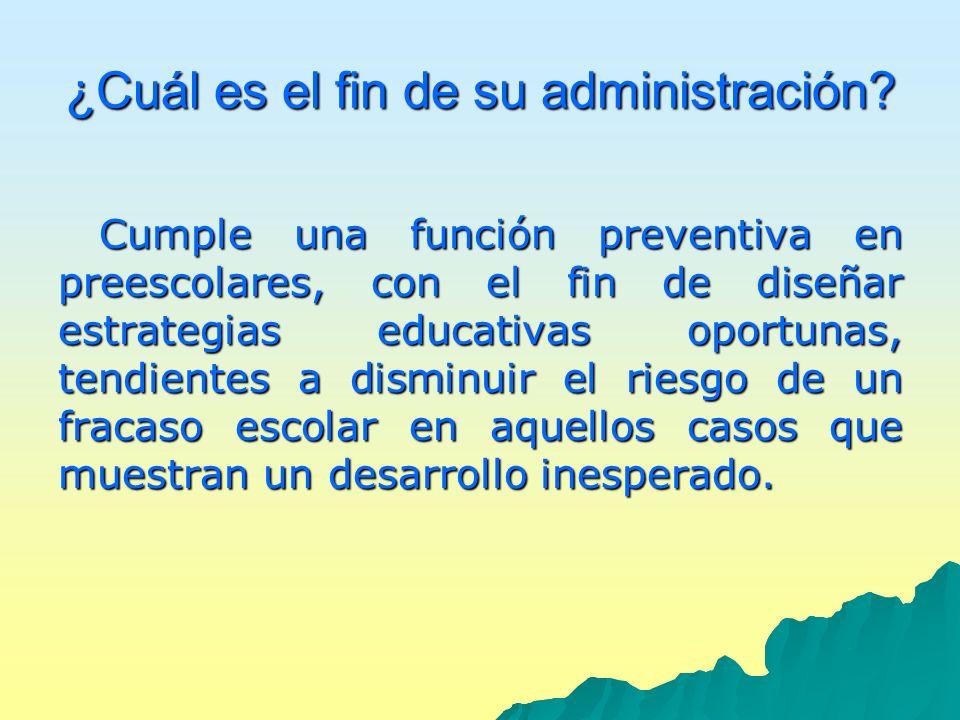 ¿Cuál es el fin de su administración? Cumple una función preventiva en preescolares, con el fin de diseñar estrategias educativas oportunas, tendiente