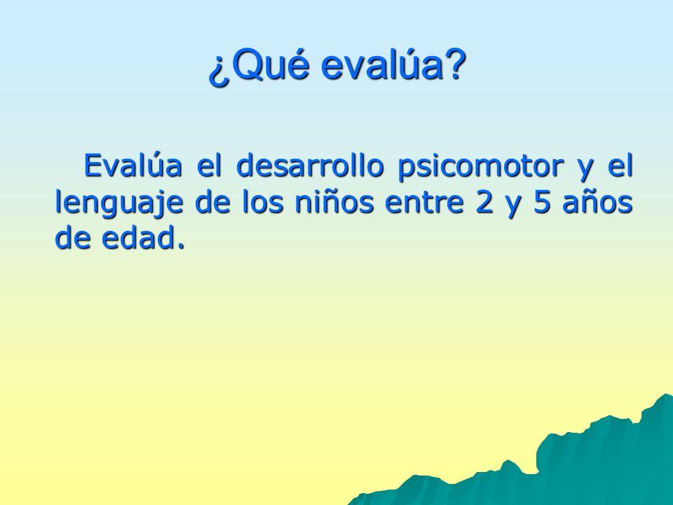 ¿Qué evalúa? Evalúa el desarrollo psicomotor y el lenguaje de los niños entre 2 y 5 años de edad.
