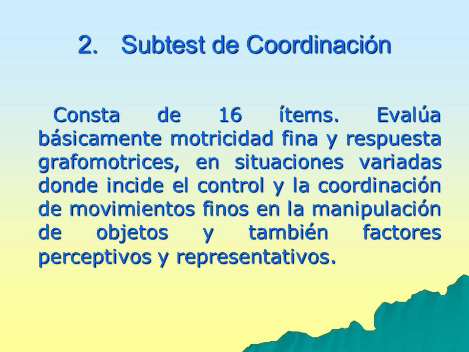 2.Subtest de Coordinación Consta de 16 ítems. Evalúa básicamente motricidad fina y respuesta grafomotrices, en situaciones variadas donde incide el co