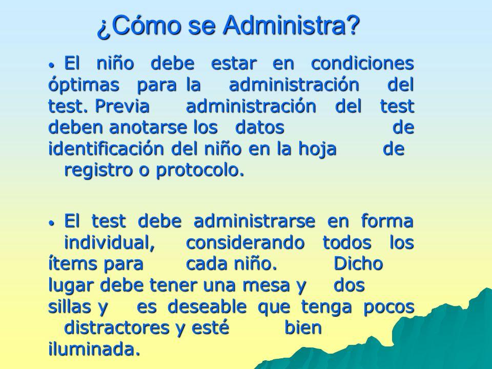 ¿Cómo se Administra? El niño debe estar en condiciones óptimas para la administración del test. Previa administración del test deben anotarse los dato