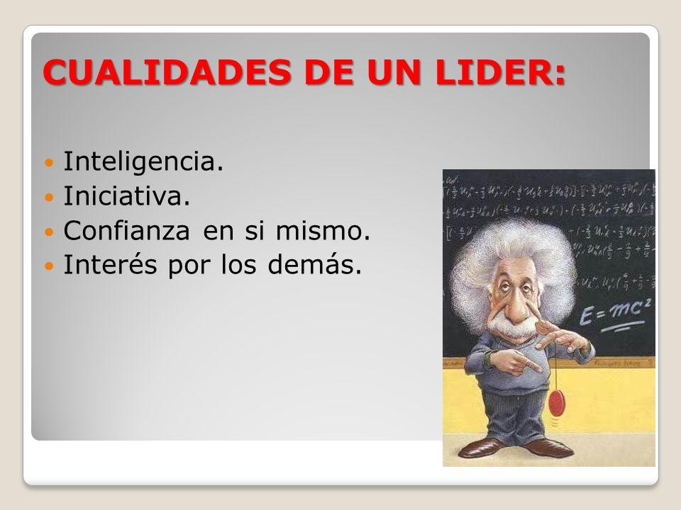 CUALIDADES DE UN LIDER: Inteligencia. Iniciativa. Confianza en si mismo. Interés por los demás.