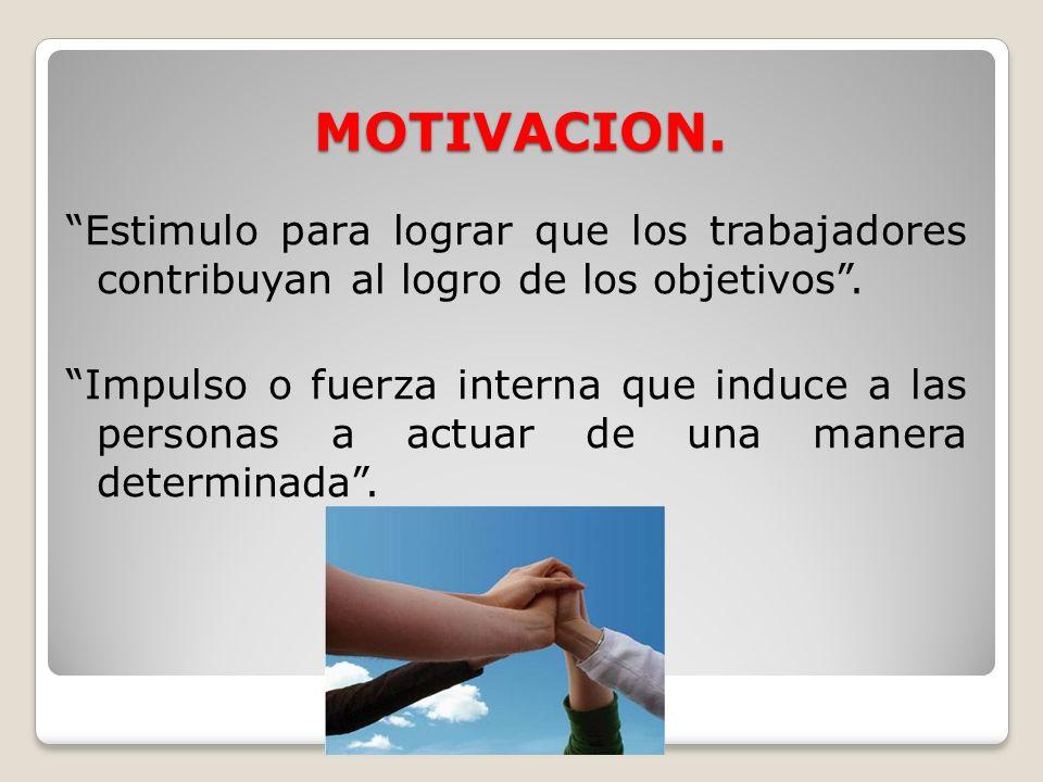 MOTIVACION. Estimulo para lograr que los trabajadores contribuyan al logro de los objetivos. Impulso o fuerza interna que induce a las personas a actu