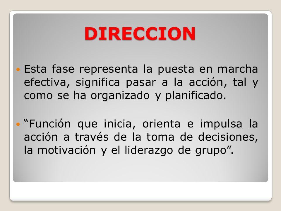DIRECCION Esta fase representa la puesta en marcha efectiva, significa pasar a la acción, tal y como se ha organizado y planificado. Función que inici