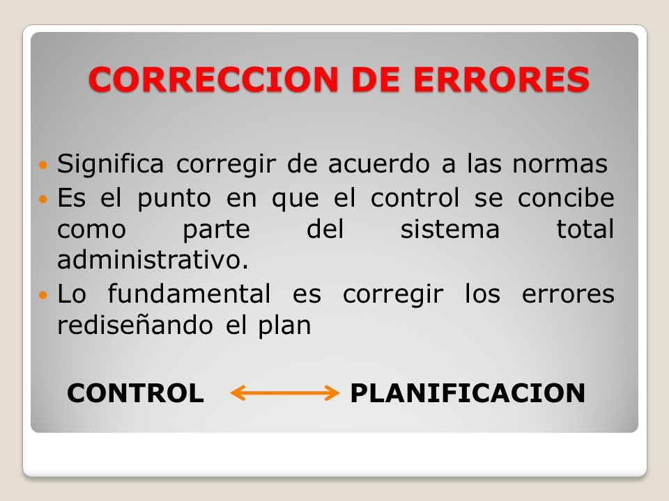 CORRECCION DE ERRORES Significa corregir de acuerdo a las normas Es el punto en que el control se concibe como parte del sistema total administrativo.