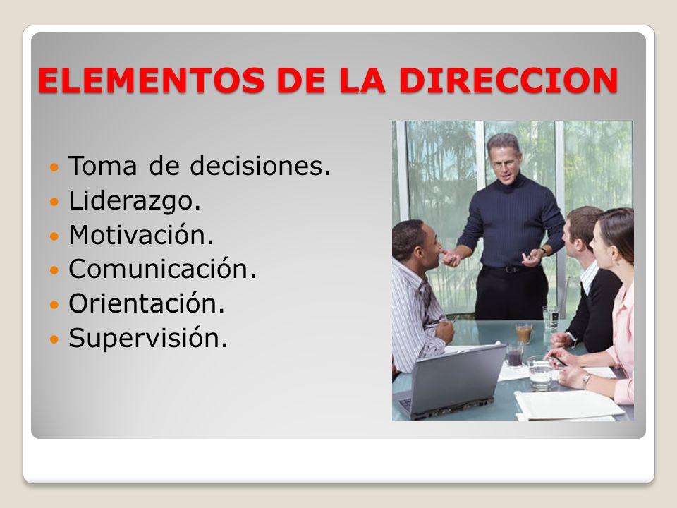 ELEMENTOS DE LA DIRECCION Toma de decisiones. Liderazgo. Motivación. Comunicación. Orientación. Supervisión.