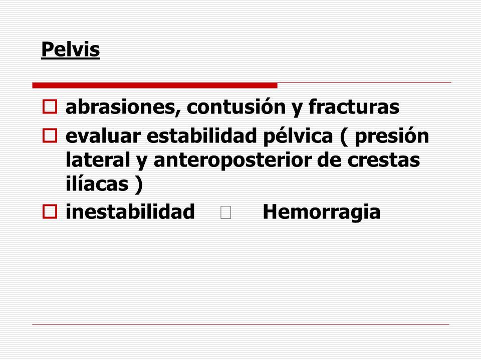 Pelvis abrasiones, contusión y fracturas evaluar estabilidad pélvica ( presión lateral y anteroposterior de crestas ilíacas ) inestabilidad Hemorragia