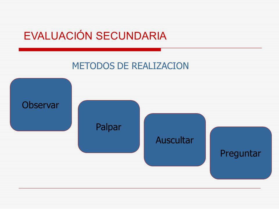 METODOS DE REALIZACION Observar Palpar Auscultar Preguntar EVALUACIÓN SECUNDARIA