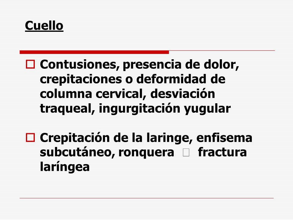 Cuello Contusiones, presencia de dolor, crepitaciones o deformidad de columna cervical, desviación traqueal, ingurgitación yugular Crepitación de la l