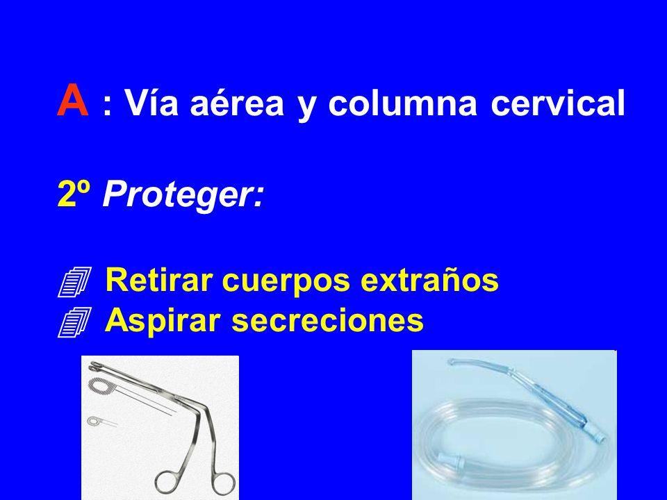 A : Vía aérea y columna cervical 2º Proteger: Retirar cuerpos extraños Aspirar secreciones