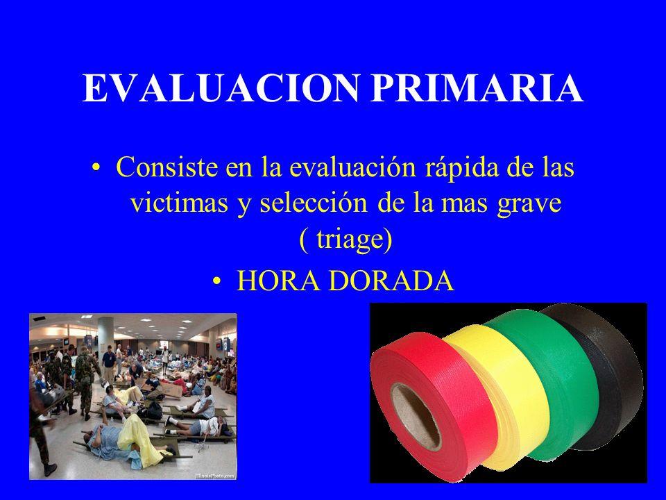 EVALUACION PRIMARIA Consiste en la evaluación rápida de las victimas y selección de la mas grave ( triage) HORA DORADA