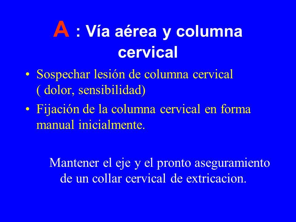 A : Vía aérea y columna cervical Sospechar lesión de columna cervical ( dolor, sensibilidad) Fijación de la columna cervical en forma manual inicialme