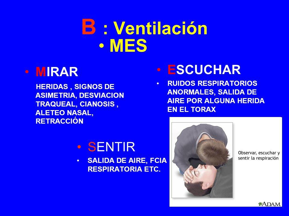 B : Ventilación MIRAR HERIDAS, SIGNOS DE ASIMETRIA, DESVIACION TRAQUEAL, CIANOSIS, ALETEO NASAL, RETRACCIÓN SENTIR SALIDA DE AIRE, FCIA RESPIRATORIA E