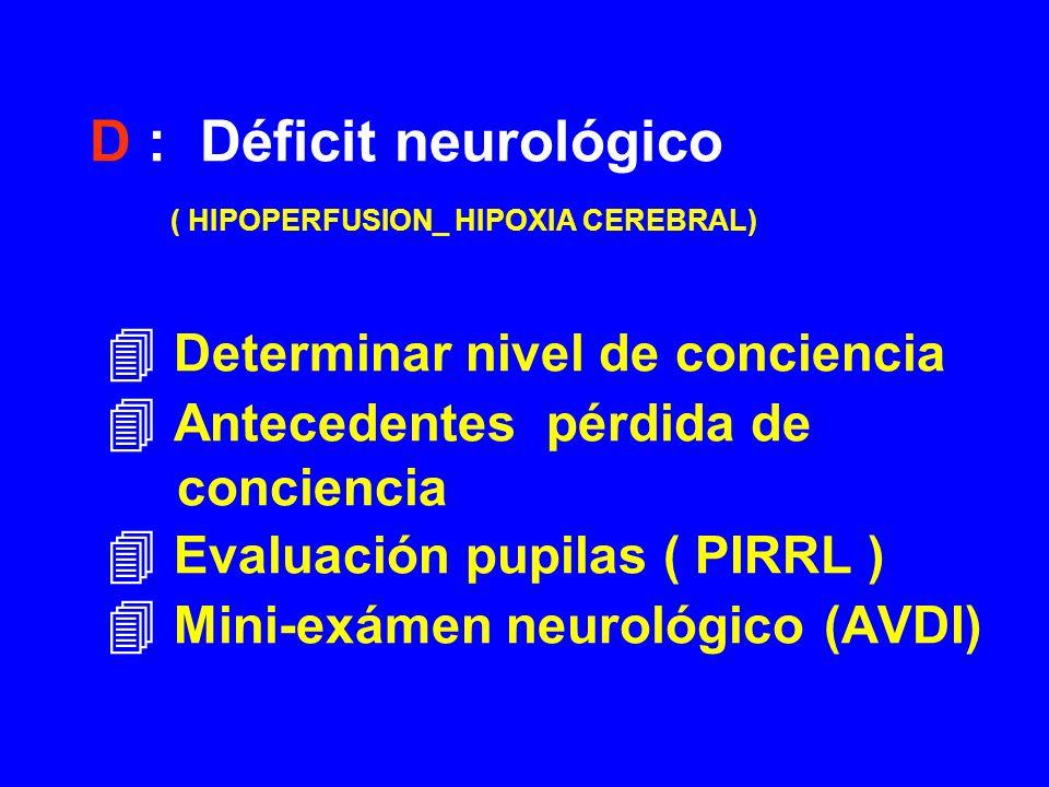 D : Déficit neurológico ( HIPOPERFUSION_ HIPOXIA CEREBRAL) Determinar nivel de conciencia Antecedentes pérdida de conciencia Evaluación pupilas ( PIRR