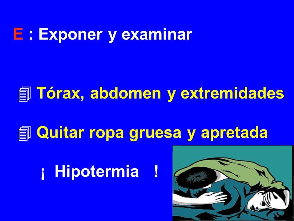 E : Exponer y examinar Tórax, abdomen y extremidades Quitar ropa gruesa y apretada ¡ Hipotermia !